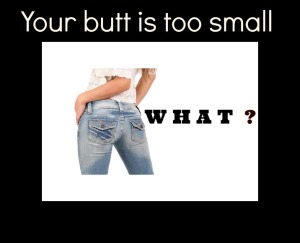 Your butt is too small